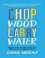 Chop Wood Carry Water  How to Fall In Love With the Process of Becoming Great PDF