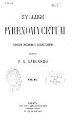 Sylloge fungorum omnium hucusque cognitorum: Sylloge Pyrenomycetum, Pyrenomycologiae universae, continuatio et finis, Volume 2