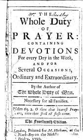 The Whole Duty of Prayer: Containing Devotions for Every Day in the Week, and for Several Occasions, Ordinary and Extraordinary. By the Author of The Whole Duty of Man [i.e. Richard Allestree?] ... The Fourteenth Edition. [With a Preface Signed by the Editor: G. B.]