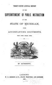 Annual Report of the Superintendent of Public Instruction of the State of Michigan: With Accompanying Documents, for the Year ..., Volume 36
