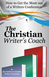 The Christian Writer's Coach: How to Get the Most Out of a Writer's Conference