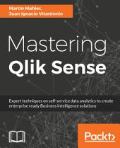 Mastering Qlik Sense: Expert techniques on self-service data analytics to create enterprise ready Business Intelligence solutions