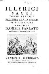 Illyrici sacri tomus primus -octavus!. Ecclesia salonitana ab ejus exordio usque ad sæculum quartum æræ Christianæ, auctore Daniele Farlato ..: Ecclesia Spalatensis olim Saloniana. Auctore Daniele Farlato, Volume 3