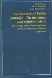 The Sources of Public Morality: On the Ethics and Religion Debate : Proceedings of the Annual Conference of the Societas Ethica in Berlin, August 2001