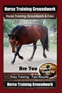 Horse Training Groundwork, Horse Training, Groundwork & Care By SaddleUP Horse Training, Are You Ready to Saddle Up? Easy Training * Fast Results, Horse Training Groundwork