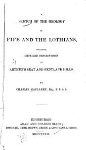 A Sketch of the Geology of Fife and the Lothians, Including Detailed Descriptions of Arthur's Seat and Pentland Hills