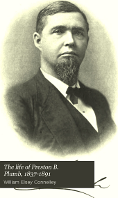 """The Life of Preston B. Plumb, 1837-1891: United States Senator from Kansas for the Fourteen Years from 1877 to 1891, """"a Pioneer of the Progressive Movement in America"""" ..."""