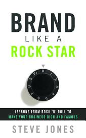 Brand Like a Rock Star: Lessons from Rock 'n' Roll to Make Your Business Rich and Famous