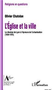L'Eglise et la ville: Le diocèse de Lyon à l'épreuve de l'urbanisation (1954-1975)