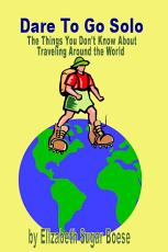 Dare to Go Solo   The Things You Don t Know about Traveling Around the World PDF