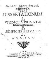 Triga dissertationum I. De vindicta privata & retorsione juris iniquii II. De aedificiis privatis III. De annona