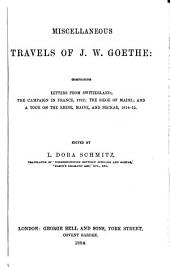 Miscellaneous Travels of J. W. Goethe: Comprising Letters from Switzerland; The Campaign in France, 1792; The Siege of Mainz; and A Tour on the Rhine, Maine, and Neckar, 1814-15