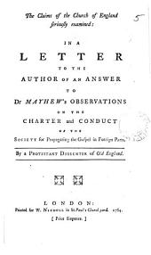 The Claims of the Church of England Seriously Examined: in a Letter to the Author of an Answer to Dr Mayhew's Observations on the Charter and Conduct of the Society for Propagating the Gospel in Foreign Parts. By a Protestant Dissenter of Old England