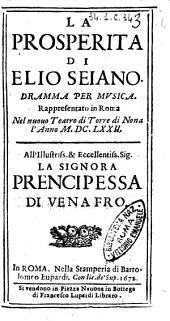 La prosperita di Elio Seiano. Dramma per musica. Rappresentato in Roma nel nuouo teatro di Torre di Nona l'anno 1672. All'illustriss. ... prencipessa di Venafro
