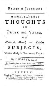 Reliquiæ Juveniles: Miscellaneous Thoughts in Prose and Verse, on Natural, Moral, and Divine Subjects; Written Chiefly in Younger Years. By I. Watts, Part 4
