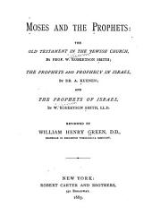 Moses and the Prophets: The Old Testament in the Jewish Church, by Prof. W. Robertson Smith : The Prophets and Prophecy in Israel, by Dr. A. Kuenen : and The Prophets of Israel, by W. Robertson Smith, LL.D.