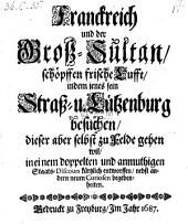 Franckreich und der Groß-Sultan, schöpffen frische Lufft, indem jenes sein Straß- u. Lützenburg besuchen, dieser aber selbst zu Felde gehen wil, in einem doppelten und anmuthigen Staats-Discours kürtzlich entworffen, nebst andern neuen Curiosen begebenheiten