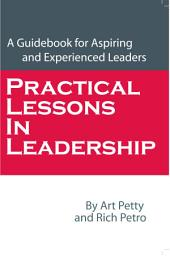 Practical Lessons in Leadership: A Guidebook for Aspiring and Experienced Leaders