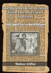 The Birth of Christianity from the Matrix of Judaism: From Jewish Sect to World Religion