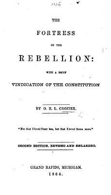 The Fortress of the Rebellion  with a Brief Vindication of the Constitution   Advocating the Election of J  C  Fremont as President   PDF