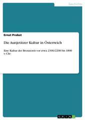 Die Aunjetitzer Kultur in Österreich: Eine Kultur der Bronzezeit vor etwa 2300/2200 bis 1800 v. Chr.