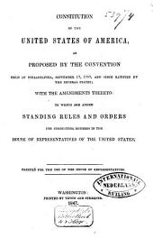 Constitution of the United States of America, as Proposed by the Convention Held at Philadelphia, September 17, 1787, and Since Ratified by the Several States: With the Amendments Thereto, to which are Added, Standing Rules and Orders for Conducting Business in the House of Representatives of the United States