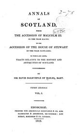 Annals of Scotland: From the Accession of Malcolm III. in the Year M.LVII. to the Accession of the House of Stewart in the Year M.CCC.LXXI. To which are Added, Tracts Relative to the History & Antiquities of Scotland, Volume 1