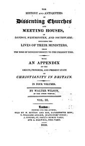 The History and Antiquities of Dissenting Churches and Meeting Houses, in London, Westminster, and Southwark: Including the Lives of Their Ministers, from the Rise of Nonconformity to the Present Time : with an Appendix on the Origin, Progress, and Present State of Christianity in Britain, Volume 3