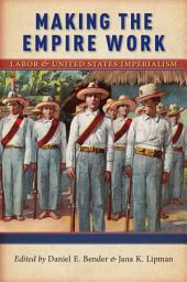 Making the Empire Work: Labor and United States Imperialism