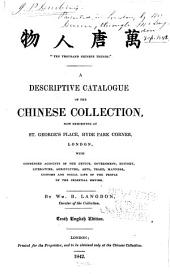 """Ten Thousand Chinese Things"": A Descriptive Catalogue of the Chinese Collection, Now Exhibiting at St. George's Place, Hyde Park Corner, London, with Condensed Accounts of the Genius, Government, History, Literature, Agriculture, Arts, Trade, Manners, Customs and Social Life of the People of the Celestial Empire"