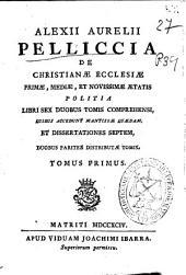Alexii Aurelii Pelliccia De Christianae Ecclesiae primae, mediae et novissimae aetatis politia ...: Tomus primus