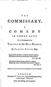The Commissary: A Comedy in Three Acts. As it is Performed at the Theatre in the Hay-Market. By Samuel Foote, Esq