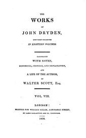 The Works of John Dryden: Now First Collected in Eighteen Volumes. Illustrated with Notes, Historical, Critical, and Explanatory, and a Life of the Author, Volume 8