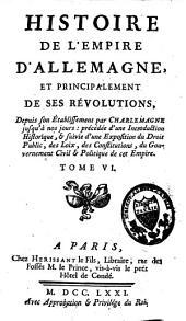 Histoire de l'empire d'Allemagne, et principalement de ses révolutions: depuis son établissement par Charlemagne jusqu'à nos jours, Volume6