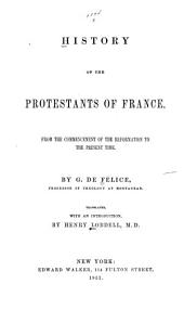 History of the Protestants of France: from the commencement of the Reformation to the present time