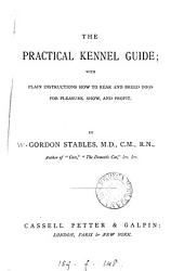 The Practical Kennel Guide: With Plain Instructions how to Rear and Breed Dogs for Pleasure, Show, and Profit