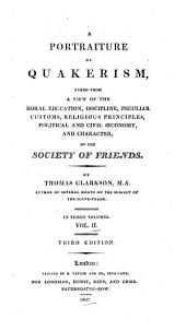 A Portraiture of Quakerism, Taken from a View of the Moral Education, Discipline, Peculiar Customs, Religious Principles, Political and Civil Economy, and Character of the Society of Friends: Volume 2
