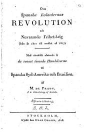 Om Spanska koloniernas revolution och nuvarande frihetskrig (från år 1810 till medlet af 1817).: Med särskildt afseende å de senast timade händelserna uti Spanska Syd-Amerika och Brasilien