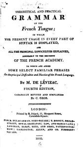 A Theoretical and Practical Grammar of the French Tongue: In which the Present Usage in Every Part of Syntax is Displayed ...