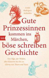 Gute Prinzessinnen kommen ins Märchen, böse schreiben Geschichte: Von Olga, der Wilden, über Kaiserin Sisi bis zu Gloria von Thurn und Taxis