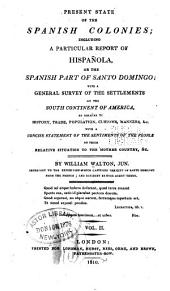Present State of the Spanish Colonies: Including a Particular Report of Hispañola, Or the Spanish Part of Santo Domingo; with a General Survey of the Settlements on the South Continent of America, as Relates to History, Trade, Population, Customs, Manners, &c., with a Concise Statement of the Sentiments of the People on Their Relative Situation to the Mother Country, &c, Volume 2