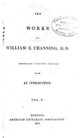 The Works of William E. Channing: Volumes 5-6