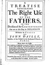 A Treatise Concerning the Right Use of the Fathers, in the Decision of the Controversies that are at this Day in Religion