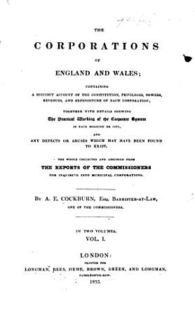 The Corporations of England and Wales  Containing a Succinct Account of the Constitution  Privileges  Powers     of Each Corporation     Collected and Abridged from the Reports of the Commissioners for Inquiring Into Municipal Corporations PDF