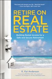 Retire on Real Estate: Building Rental Income for a Safe and Secure Retirement