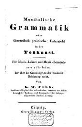 Musikalische Grammatik oder theoretischpraktischer Unterricht in der Tonkunst: für Musik-Lehrer und Musik-Lernende so wie für jeden, der über die Grundbegriffe der Tonkunst Belehrung sucht