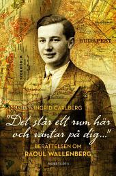 Det står ett rum här och väntar på dig...: Berättelsen om Raul Wallenberg