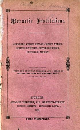 Monastic Institutions  Spurrell versus Sellon  Mercy versus Sisters of Mercy Sisters of Mercy Sisters of Misery  From the Christian Examiner of Ireland Magazine for November  1852 PDF