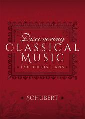 Discovering Classical Music: Schubert: His Life, The Person, His Music