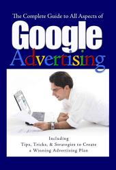The Complete Guide to Google Advertising: Including Tips, Tricks, & Strategies to Create a Winning Advertising Plan, Volume 978, Issues 1-60046